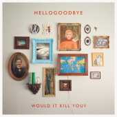 Hellogoodbye - Would It Kill You? [Deluxe Edition]
